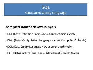 SQL Structured Query Language Komplett adatbziskezel nyelv DDL