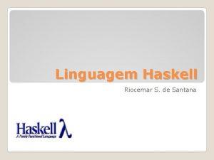 Linguagem Haskell Riocemar S de Santana Haskell o