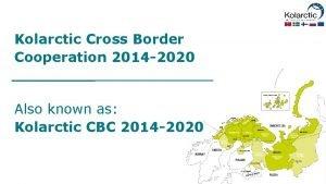 Kolarctic Cross Border Cooperation 2014 2020 Also known