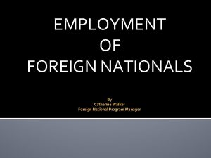 EMPLOYMENT OF FOREIGN NATIONALS By Catherine Walker Foreign