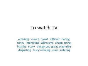To watch TV amusing violent quiet difficult boring