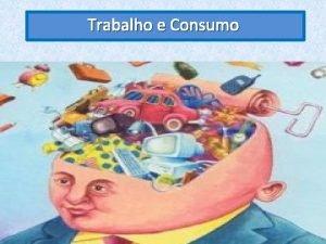 Trabalho e Consumo Trabalho e Consumo Trabalhar e