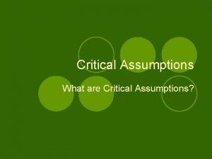Critical Assumptions What are Critical Assumptions Format l