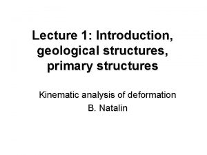 Lecture 1 Introduction geological structures primary structures Kinematic