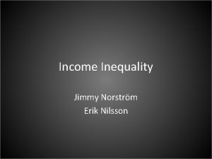 Income Inequality Jimmy Norstrm Erik Nilsson Why should
