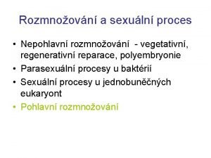 Rozmnoovn a sexuln proces Nepohlavn rozmnoovn vegetativn regenerativn