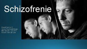 Schizofrenie Power Point no 5 Cyclus Psychopathologie BBL