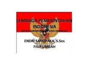 LEMBAGA PEMERINTAHAN INDONESIA SISTEM ADMINISTRASI NEGARA INDONESIA ENDRI