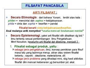 FILSAFAT PANCASILA ARTI FILSAFAT Secara Etimologis dari bahasa