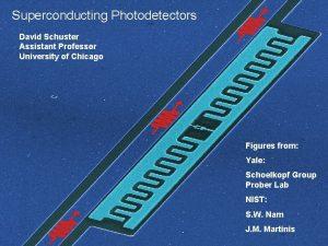 Superconducting Photodetectors David Schuster Assistant Professor University of