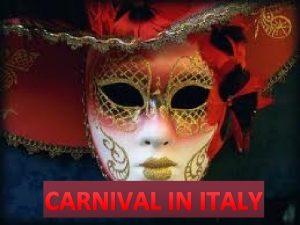 CARNIVAL IN ITALY Carnevale also known as carnival