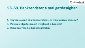 58 59 Bankrendszer a mai gazdasgban A Hogyan