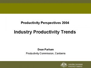 Productivity Perspectives 2004 Industry Productivity Trends Dean Parham