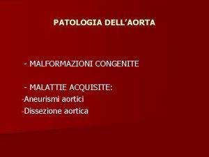 PATOLOGIA DELLAORTA MALFORMAZIONI CONGENITE MALATTIE ACQUISITE Aneurismi aortici