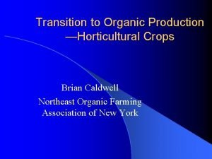 Transition to Organic Production Horticultural Crops Brian Caldwell