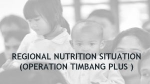 REGIONAL NUTRITION SITUATION OPERATION TIMBANG PLUS BACKGROUND OPERATION