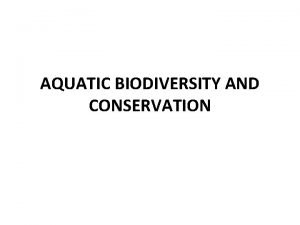 AQUATIC BIODIVERSITY AND CONSERVATION AQUATIC BIODIVERSITY Biodiversity is