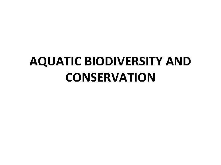 AQUATIC BIODIVERSITY AND CONSERVATION AQUATIC BIODIVERSITY Biodiversity is