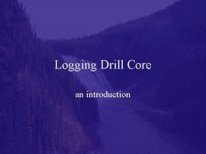 Logging Drill Core an introduction Why is drill