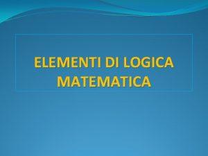 ELEMENTI DI LOGICA MATEMATICA Logica delle proposizioni Nel