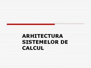 ARHITECTURA SISTEMELOR DE CALCUL SISTEM DE CALCUL DEFINITIE