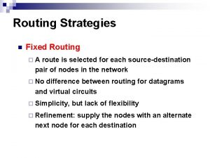 Routing Strategies n Fixed Routing A route is