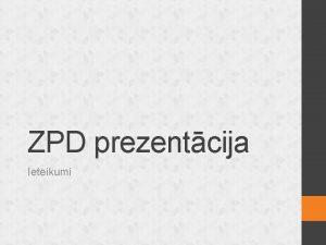 ZPD prezentcija Ieteikumi Pirms prezentcijas Sagatavo prezentcijas materilus
