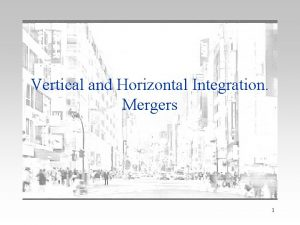 Vertical and Horizontal Integration Mergers 1 Vertical Integration