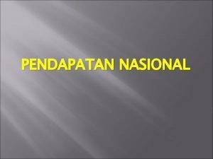 PENDAPATAN NASIONAL OUTPUT NASIONAL Output Nasional 1 Merupakan