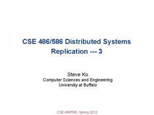 CSE 486586 Distributed Systems Replication 3 Steve Ko