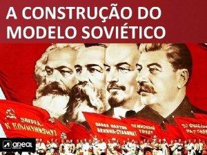 A CONSTRUO DO MODELO SOVITICO A CONSTRUO DO