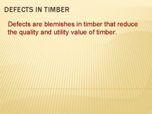DEFECTS IN TIMBER Defects are blemishes in timber