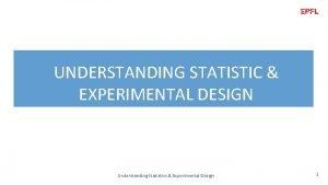 UNDERSTANDING STATISTIC EXPERIMENTAL DESIGN Understanding Statistics Experimental Design