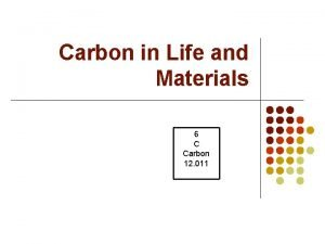 Carbon in Life and Materials 6 C Carbon
