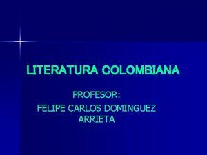 LITERATURA COLOMBIANA PROFESOR FELIPE CARLOS DOMINGUEZ ARRIETA LITERATURA