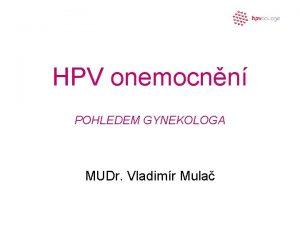 HPV onemocnn POHLEDEM GYNEKOLOGA MUDr Vladimr Mula HPV
