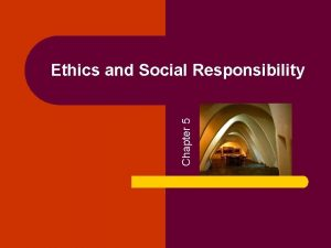 Chapter 5 Ethics and Social Responsibility Ethics and