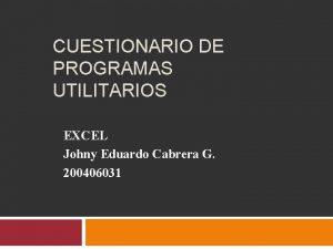 CUESTIONARIO DE PROGRAMAS UTILITARIOS EXCEL Johny Eduardo Cabrera