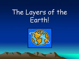 The Layers of the Earth Earth Layers The