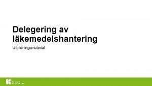 Delegering av lkemedelshantering Utbildningsmaterial versikt BAKGRUND LKEMEDELSKUNSKAP DELEGERING