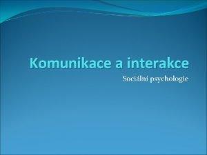 Komunikace a interakce Sociln psychologie POJMY Interakce komunikace