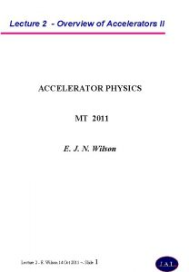Lecture 2 Overview of Accelerators II ACCELERATOR PHYSICS