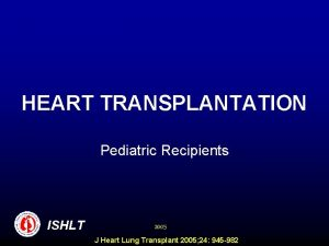 HEART TRANSPLANTATION Pediatric Recipients ISHLT 2005 J Heart