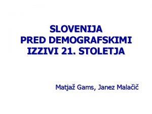 SLOVENIJA PRED DEMOGRAFSKIMI IZZIVI 21 STOLETJA Matja Gams
