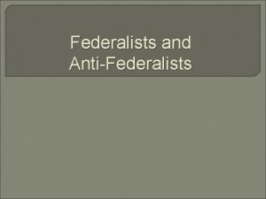 Federalists and AntiFederalists Todays Objective Students will be