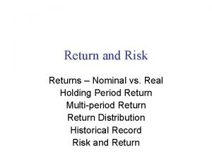 Return and Risk Returns Nominal vs Real Holding