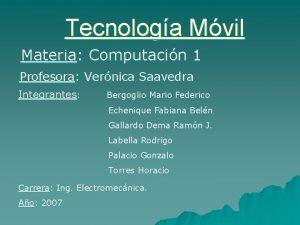 Tecnologa Mvil Materia Computacin 1 Profesora Vernica Saavedra