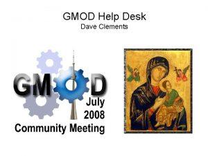 GMOD Help Desk Dave Clements GMOD Help Desk