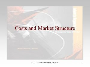 Costs and Market Structure ECO 171 Costs and