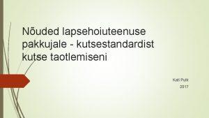 Nuded lapsehoiuteenuse pakkujale kutsestandardist kutse taotlemiseni Kati Putk